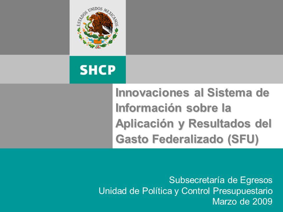 Innovaciones al Sistema de Información sobre la Aplicación y Resultados del Gasto Federalizado (SFU) Subsecretaría de Egresos Unidad de Política y Control Presupuestario Marzo de 2009
