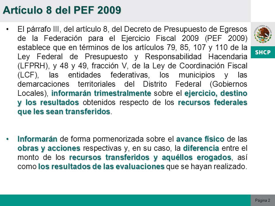 Página 2 informarán trimestralmenteejercicio, destino y los resultadosrecursos federales que les sean transferidosEl párrafo III, del artículo 8, del Decreto de Presupuesto de Egresos de la Federación para el Ejercicio Fiscal 2009 (PEF 2009) establece que en términos de los artículos 79, 85, 107 y 110 de la Ley Federal de Presupuesto y Responsabilidad Hacendaria (LFPRH), y 48 y 49, fracción V, de la Ley de Coordinación Fiscal (LCF), las entidades federativas, los municipios y las demarcaciones territoriales del Distrito Federal (Gobiernos Locales), informarán trimestralmente sobre el ejercicio, destino y los resultados obtenidos respecto de los recursos federales que les sean transferidos.