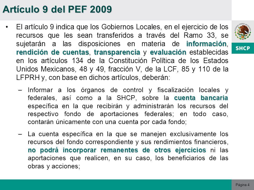 Página 4 información rendiciónde cuentastransparenciaevaluaciónEl artículo 9 indica que los Gobiernos Locales, en el ejercicio de los recursos que les sean transferidos a través del Ramo 33, se sujetarán a las disposiciones en materia de información, rendición de cuentas, transparencia y evaluación establecidas en los artículos 134 de la Constitución Política de los Estados Unidos Mexicanos, 48 y 49, fracción V, de la LCF, 85 y 110 de la LFPRH y, con base en dichos artículos, deberán: cuenta bancaria –Informar a los órganos de control y fiscalización locales y federales, así como a la SHCP, sobre la cuenta bancaria específica en la que recibirán y administrarán los recursos del respectivo fondo de aportaciones federales; en todo caso, contarán únicamente con una cuenta por cada fondo; no podrá incorporar remanentes de otros ejercicios –La cuenta específica en la que se manejen exclusivamente los recursos del fondo correspondiente y sus rendimientos financieros, no podrá incorporar remanentes de otros ejercicios ni las aportaciones que realicen, en su caso, los beneficiarios de las obras y acciones; Artículo 9 del PEF 2009