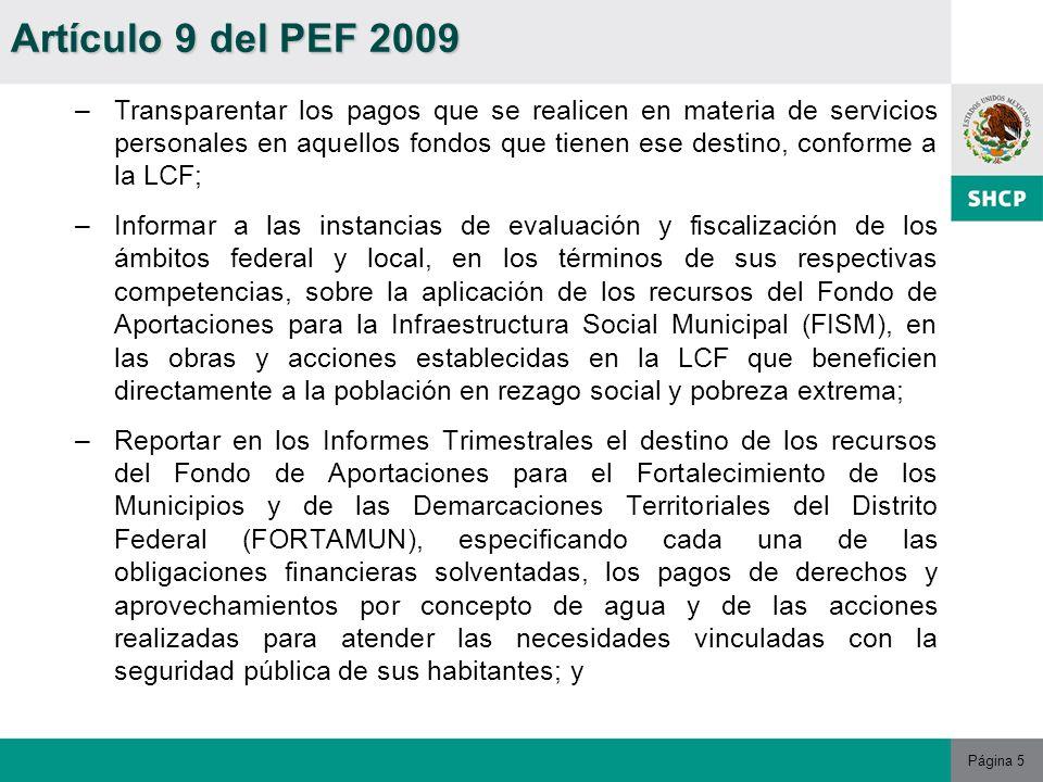 Página 5 –Transparentar los pagos que se realicen en materia de servicios personales en aquellos fondos que tienen ese destino, conforme a la LCF; –Informar a las instancias de evaluación y fiscalización de los ámbitos federal y local, en los términos de sus respectivas competencias, sobre la aplicación de los recursos del Fondo de Aportaciones para la Infraestructura Social Municipal (FISM), en las obras y acciones establecidas en la LCF que beneficien directamente a la población en rezago social y pobreza extrema; –Reportar en los Informes Trimestrales el destino de los recursos del Fondo de Aportaciones para el Fortalecimiento de los Municipios y de las Demarcaciones Territoriales del Distrito Federal (FORTAMUN), especificando cada una de las obligaciones financieras solventadas, los pagos de derechos y aprovechamientos por concepto de agua y de las acciones realizadas para atender las necesidades vinculadas con la seguridad pública de sus habitantes; y Artículo 9 del PEF 2009
