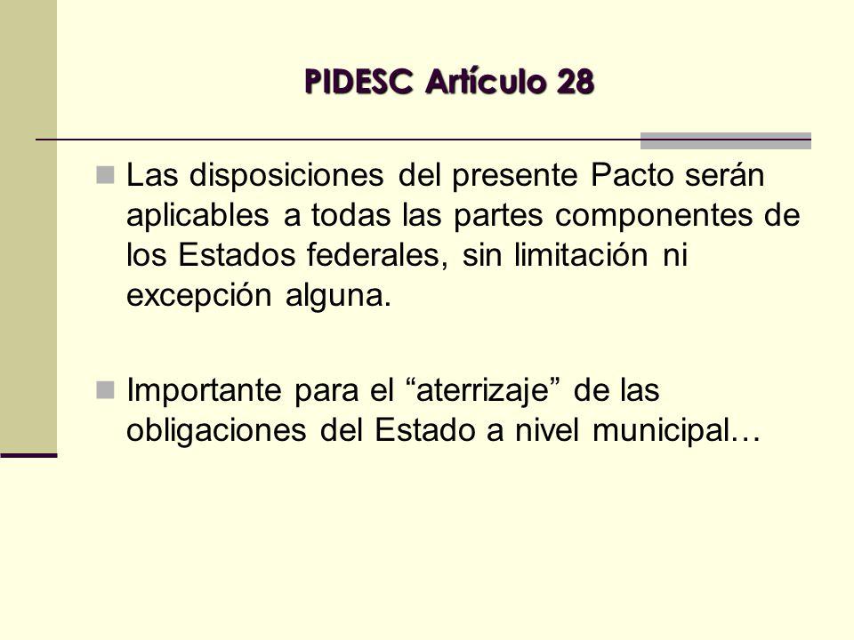 PIDESC Artículo 28 Las disposiciones del presente Pacto serán aplicables a todas las partes componentes de los Estados federales, sin limitación ni excepción alguna.