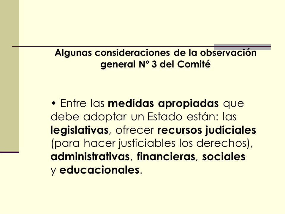 Algunas consideraciones de la observación general Nº 3 del Comité Entre las medidas apropiadas que debe adoptar un Estado están: las legislativas, ofrecer recursos judiciales (para hacer justiciables los derechos), administrativas, financieras, sociales y educacionales.