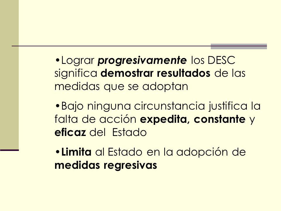 Lograr progresivamente los DESC significa demostrar resultados de las medidas que se adoptan Bajo ninguna circunstancia justifica la falta de acción expedita, constante y eficaz del Estado Limita al Estado en la adopción de medidas regresivas