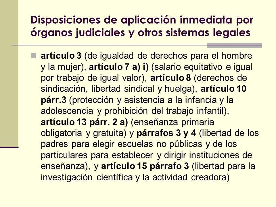 Disposiciones de aplicación inmediata por órganos judiciales y otros sistemas legales artículo 3 (de igualdad de derechos para el hombre y la mujer), artículo 7 a) i) (salario equitativo e igual por trabajo de igual valor), artículo 8 (derechos de sindicación, libertad sindical y huelga), artículo 10 párr.3 (protección y asistencia a la infancia y la adolescencia y prohibición del trabajo infantil), artículo 13 párr.