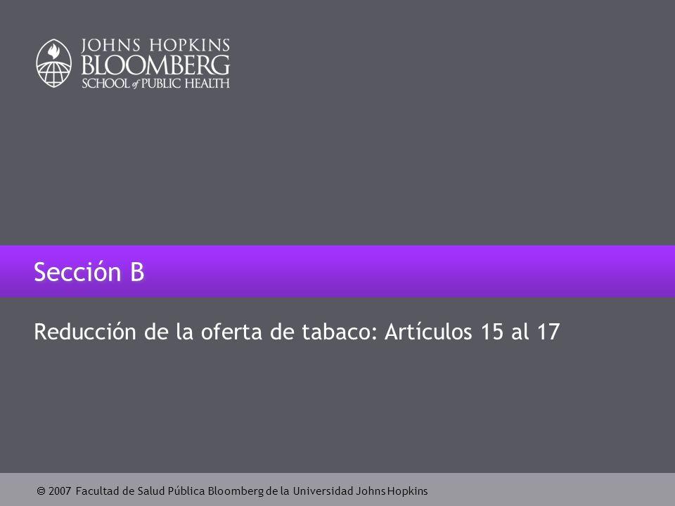  2007 Facultad de Salud Pública Bloomberg de la Universidad Johns Hopkins Sección B Reducción de la oferta de tabaco: Artículos 15 al 17