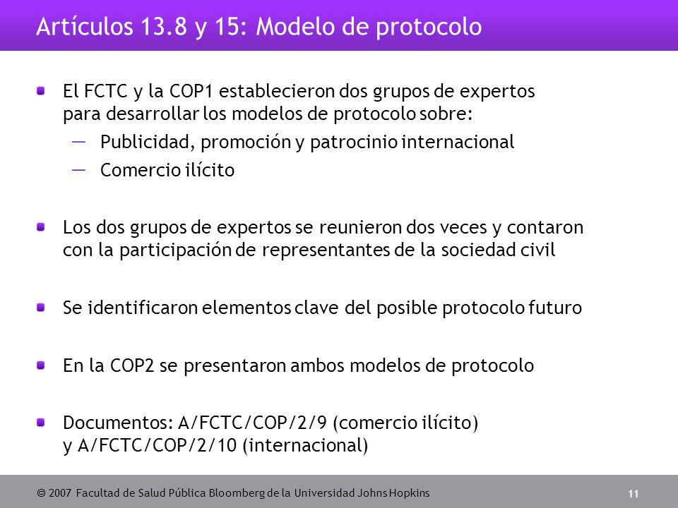  2007 Facultad de Salud Pública Bloomberg de la Universidad Johns Hopkins 11 Artículos 13.8 y 15: Modelo de protocolo El FCTC y la COP1 establecieron dos grupos de expertos para desarrollar los modelos de protocolo sobre:  Publicidad, promoción y patrocinio internacional  Comercio ilícito Los dos grupos de expertos se reunieron dos veces y contaron con la participación de representantes de la sociedad civil Se identificaron elementos clave del posible protocolo futuro En la COP2 se presentaron ambos modelos de protocolo Documentos: A/FCTC/COP/2/9 (comercio ilícito) y A/FCTC/COP/2/10 (internacional)