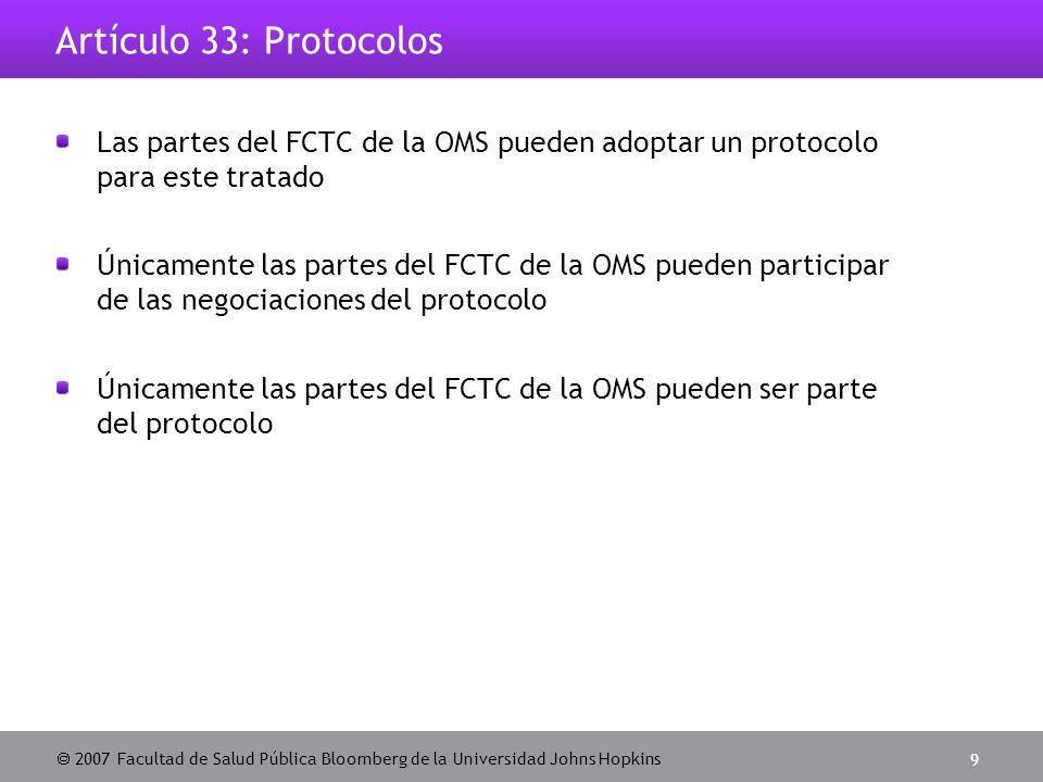  2007 Facultad de Salud Pública Bloomberg de la Universidad Johns Hopkins 9 Artículo 33: Protocolos Las partes del FCTC de la OMS pueden adoptar un protocolo para este tratado Únicamente las partes del FCTC de la OMS pueden participar de las negociaciones del protocolo Únicamente las partes del FCTC de la OMS pueden ser parte del protocolo