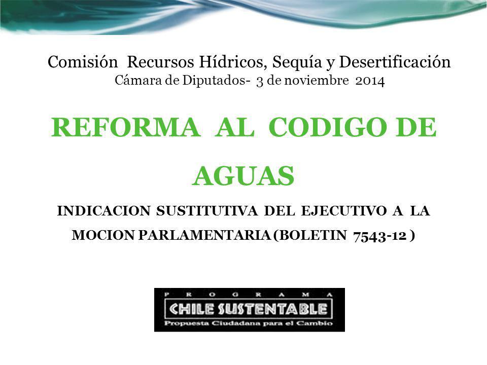 Comisión Recursos Hídricos, Sequía y Desertificación Cámara de Diputados- 3 de noviembre 2014 REFORMA AL CODIGO DE AGUAS INDICACION SUSTITUTIVA DEL EJECUTIVO A LA MOCION PARLAMENTARIA (BOLETIN 7543-12 )