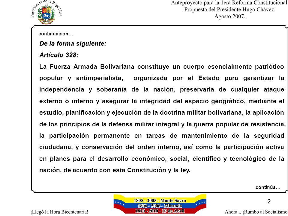 2 continuación… De la forma siguiente: Artículo 328: La Fuerza Armada Bolivariana constituye un cuerpo esencialmente patriótico popular y antimperialista, organizada por el Estado para garantizar la independencia y soberanía de la nación, preservarla de cualquier ataque externo o interno y asegurar la integridad del espacio geográfico, mediante el estudio, planificación y ejecución de la doctrina militar bolivariana, la aplicación de los principios de la defensa militar integral y la guerra popular de resistencia, la participación permanente en tareas de mantenimiento de la seguridad ciudadana, y conservación del orden interno, así como la participación activa en planes para el desarrollo económico, social, científico y tecnológico de la nación, de acuerdo con esta Constitución y la ley.