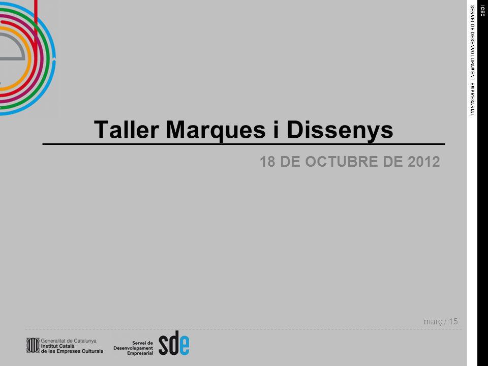 SERVEI DE DESENVOLUPAMENT EMPRESARIAL març / 15 ICEC 18 DE OCTUBRE DE 2012 Taller Marques i Dissenys