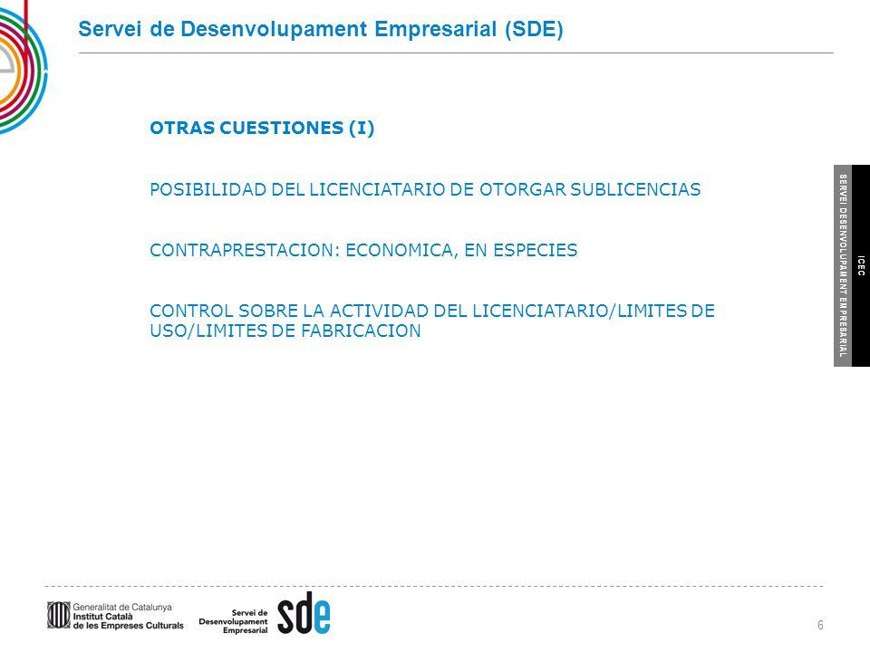 6 SERVEI DESENVOLUPAMENT EMPRESARIAL ICEC Servei de Desenvolupament Empresarial (SDE) OTRAS CUESTIONES (I) POSIBILIDAD DEL LICENCIATARIO DE OTORGAR SUBLICENCIAS CONTRAPRESTACION: ECONOMICA, EN ESPECIES CONTROL SOBRE LA ACTIVIDAD DEL LICENCIATARIO/LIMITES DE USO/LIMITES DE FABRICACION