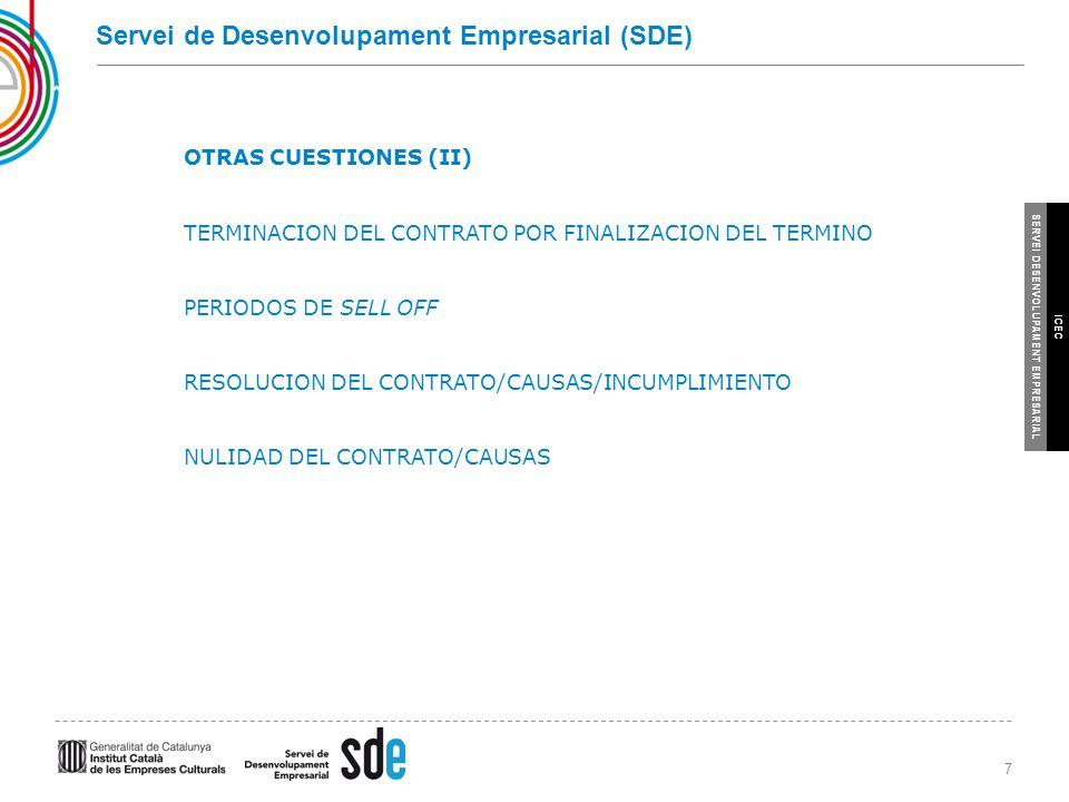 7 SERVEI DESENVOLUPAMENT EMPRESARIAL ICEC Servei de Desenvolupament Empresarial (SDE) OTRAS CUESTIONES (II) TERMINACION DEL CONTRATO POR FINALIZACION DEL TERMINO PERIODOS DE SELL OFF RESOLUCION DEL CONTRATO/CAUSAS/INCUMPLIMIENTO NULIDAD DEL CONTRATO/CAUSAS