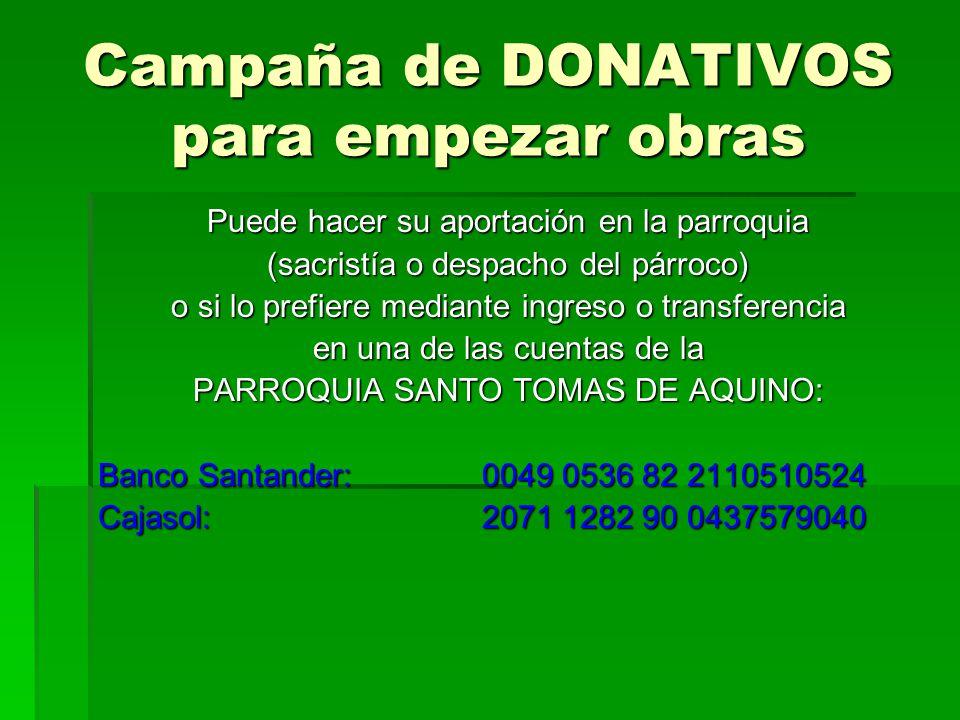 Campaña de DONATIVOS para empezar obras Puede hacer su aportación en la parroquia (sacristía o despacho del párroco) o si lo prefiere mediante ingreso o transferencia en una de las cuentas de la PARROQUIA SANTO TOMAS DE AQUINO: Banco Santander:0049 0536 82 2110510524 Cajasol:2071 1282 90 0437579040