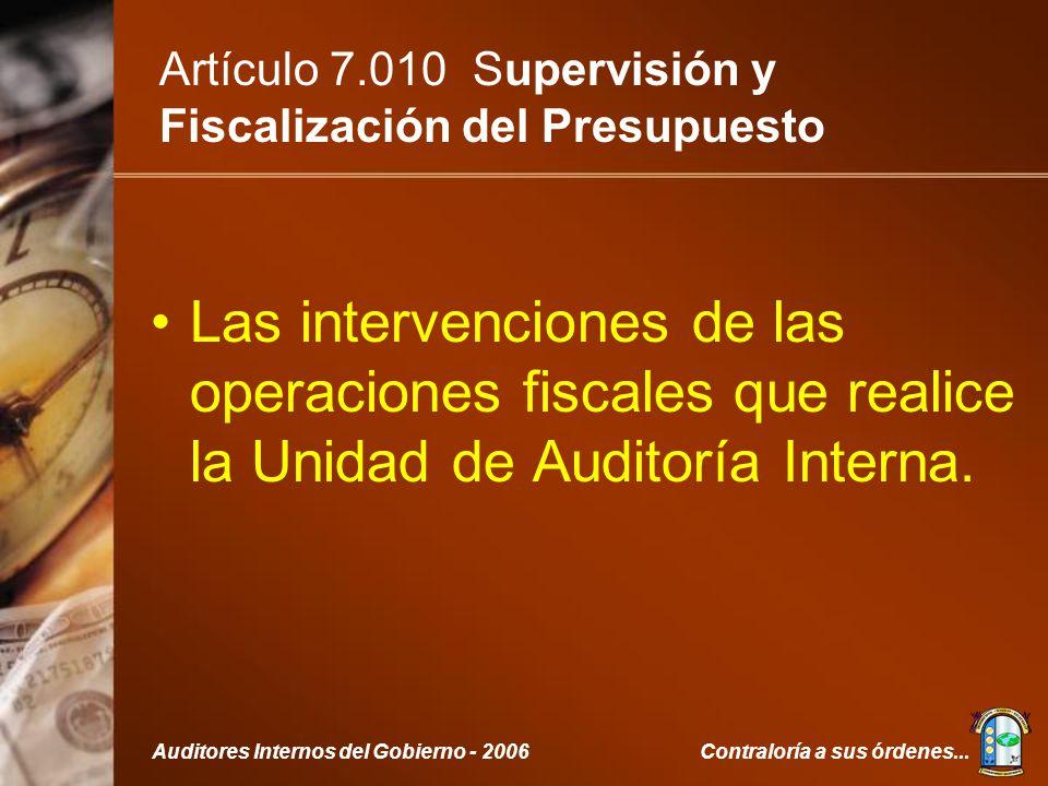 Contraloría a sus órdenes...Auditores Internos del Gobierno - 2006 Artículo 7.010 Supervisión y Fiscalización del Presupuesto Las intervenciones de las operaciones fiscales que realice la Unidad de Auditoría Interna.