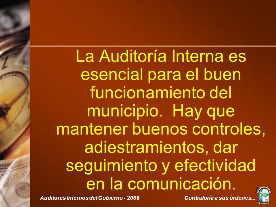 Contraloría a sus órdenes...Auditores Internos del Gobierno - 2006 La Auditoría Interna es esencial para el buen funcionamiento del municipio.