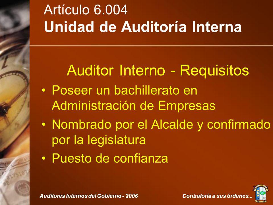 Contraloría a sus órdenes...Auditores Internos del Gobierno - 2006 Artículo 6.004 Unidad de Auditoría Interna Auditor Interno - Requisitos Poseer un bachillerato en Administración de Empresas Nombrado por el Alcalde y confirmado por la legislatura Puesto de confianza
