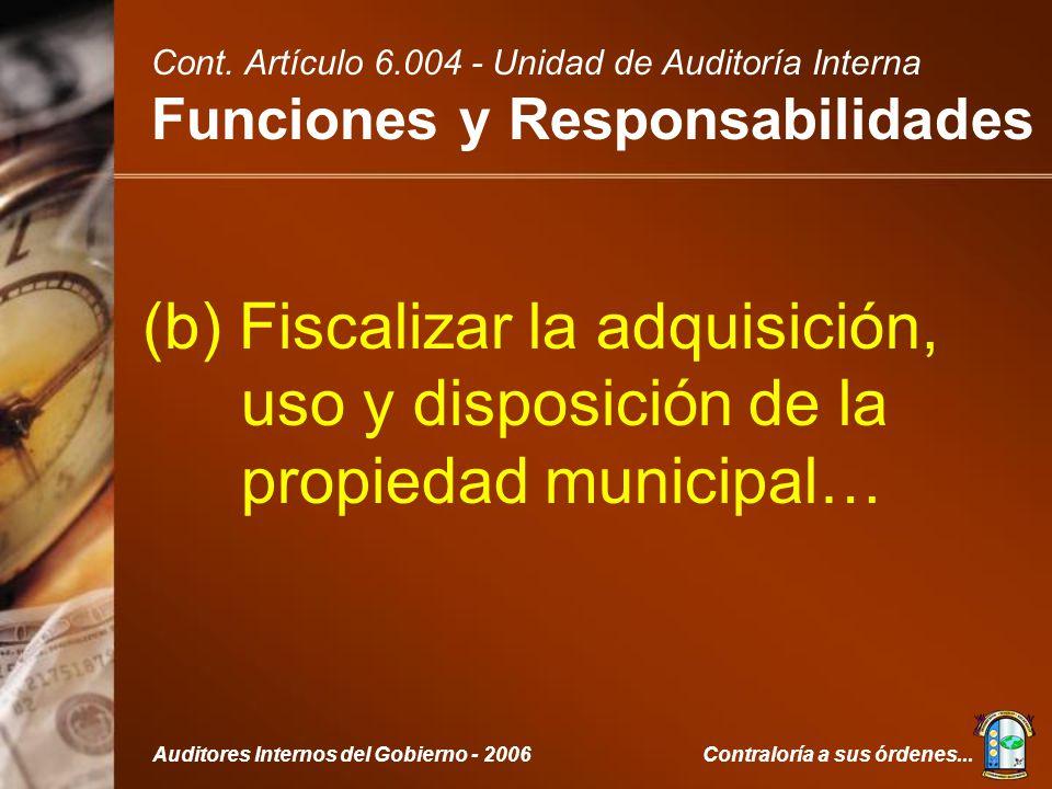 Contraloría a sus órdenes...Auditores Internos del Gobierno - 2006 (b) Fiscalizar la adquisición, uso y disposición de la propiedad municipal… Cont.
