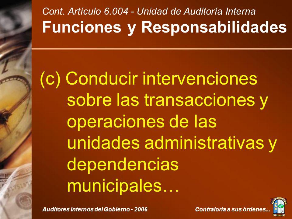 Contraloría a sus órdenes...Auditores Internos del Gobierno - 2006 (c) Conducir intervenciones sobre las transacciones y operaciones de las unidades administrativas y dependencias municipales… Cont.