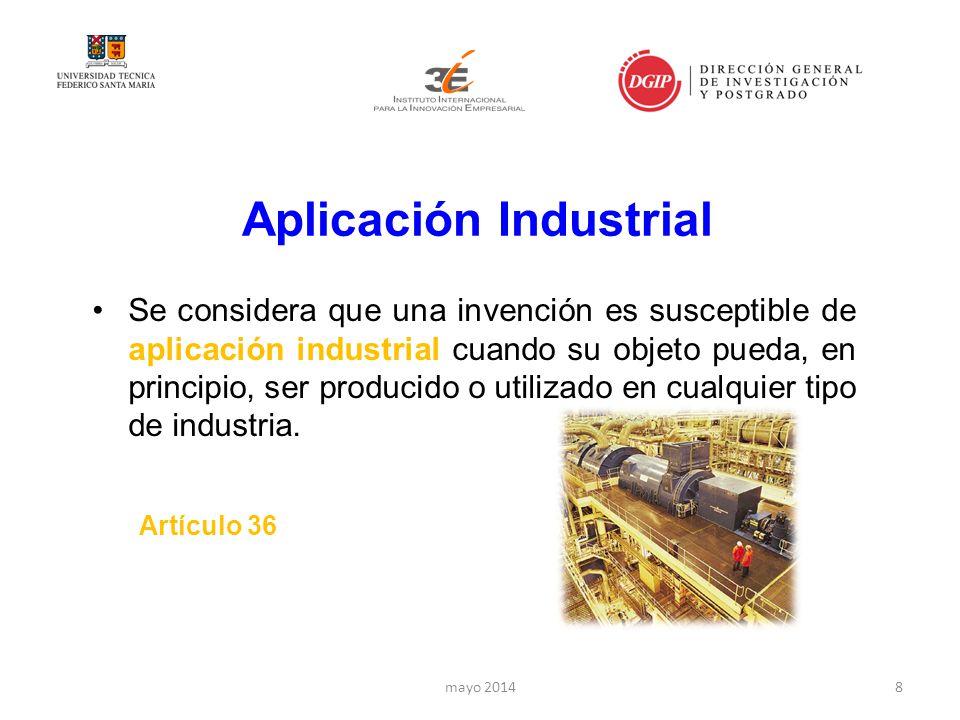 Aplicación Industrial Se considera que una invención es susceptible de aplicación industrial cuando su objeto pueda, en principio, ser producido o utilizado en cualquier tipo de industria.