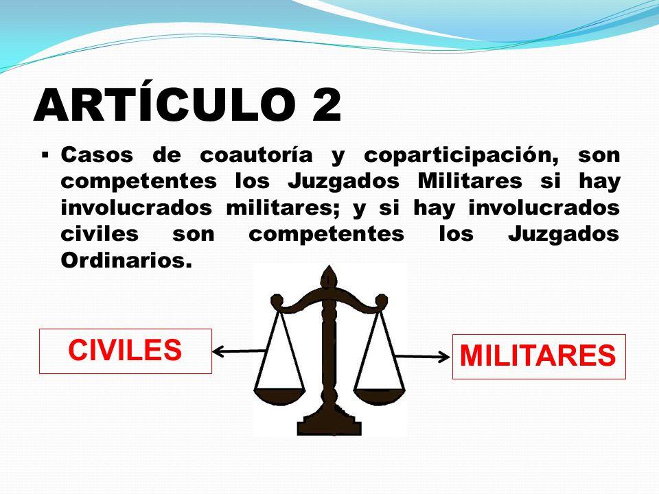 ARTÍCULO 2  Casos de coautoría y coparticipación, son competentes los Juzgados Militares si hay involucrados militares; y si hay involucrados civiles son competentes los Juzgados Ordinarios.