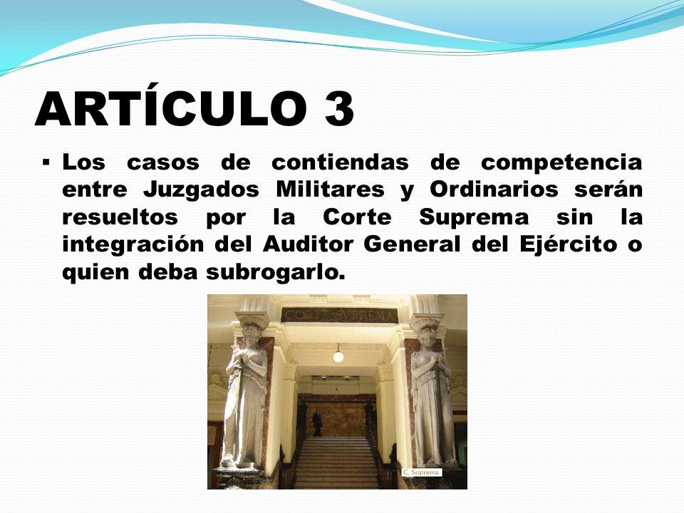 ARTÍCULO 3  Los casos de contiendas de competencia entre Juzgados Militares y Ordinarios serán resueltos por la Corte Suprema sin la integración del Auditor General del Ejército o quien deba subrogarlo.