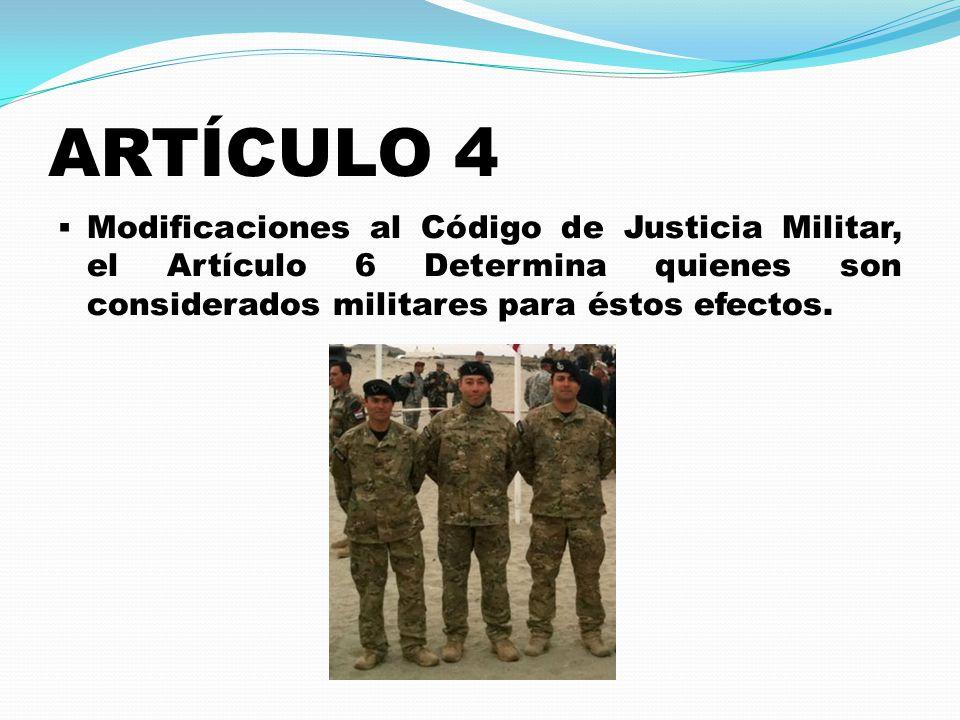 ARTÍCULO 4  Modificaciones al Código de Justicia Militar, el Artículo 6 Determina quienes son considerados militares para éstos efectos.