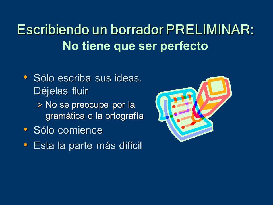 Escribiendo un borrador PRELIMINAR: Escribiendo un borrador PRELIMINAR: No tiene que ser perfecto Sólo escriba sus ideas.