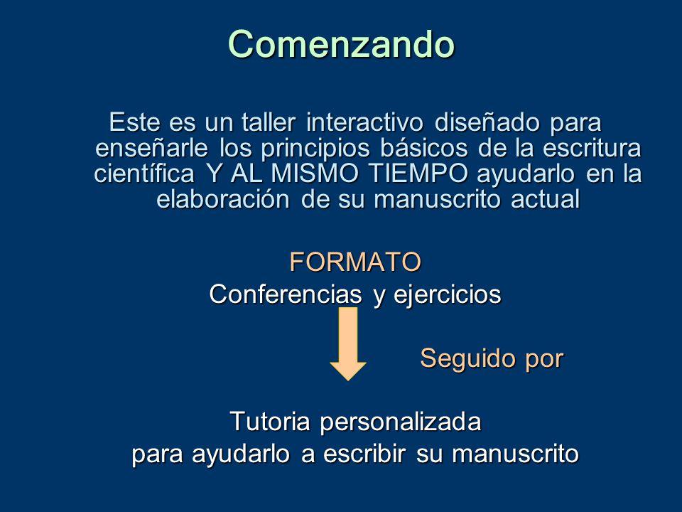 Comenzando Este es un taller interactivo diseñado para enseñarle los principios básicos de la escritura científica Y AL MISMO TIEMPO ayudarlo en la elaboración de su manuscrito actual FORMATO Conferencias y ejercicios Seguido por Tutoria personalizada para ayudarlo a escribir su manuscrito