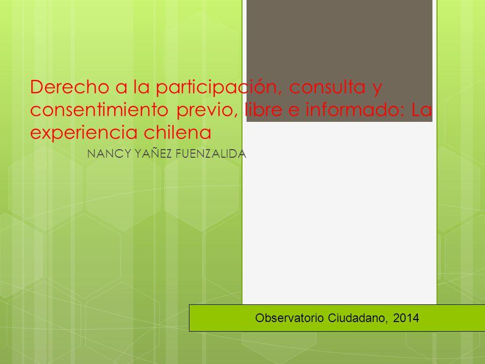 Derecho a la participación, consulta y consentimiento previo, libre e informado: La experiencia chilena NANCY YAÑEZ FUENZALIDA Observatorio Ciudadano, 2014