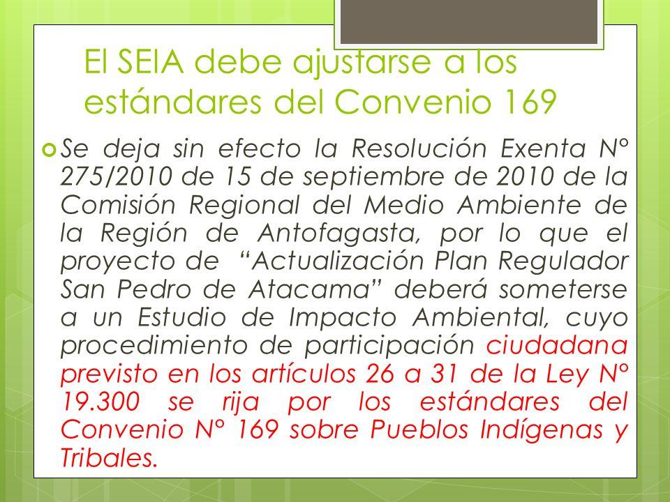 El SEIA debe ajustarse a los estándares del Convenio 169 Se deja sin efecto la Resolución Exenta N° 275/2010 de 15 de septiembre de 2010 de la Comisión Regional del Medio Ambiente de la Región de Antofagasta, por lo que el proyecto de Actualización Plan Regulador San Pedro de Atacama deberá someterse a un Estudio de Impacto Ambiental, cuyo procedimiento de participación ciudadana previsto en los artículos 26 a 31 de la Ley N° 19.300 se rija por los estándares del Convenio N° 169 sobre Pueblos Indígenas y Tribales.