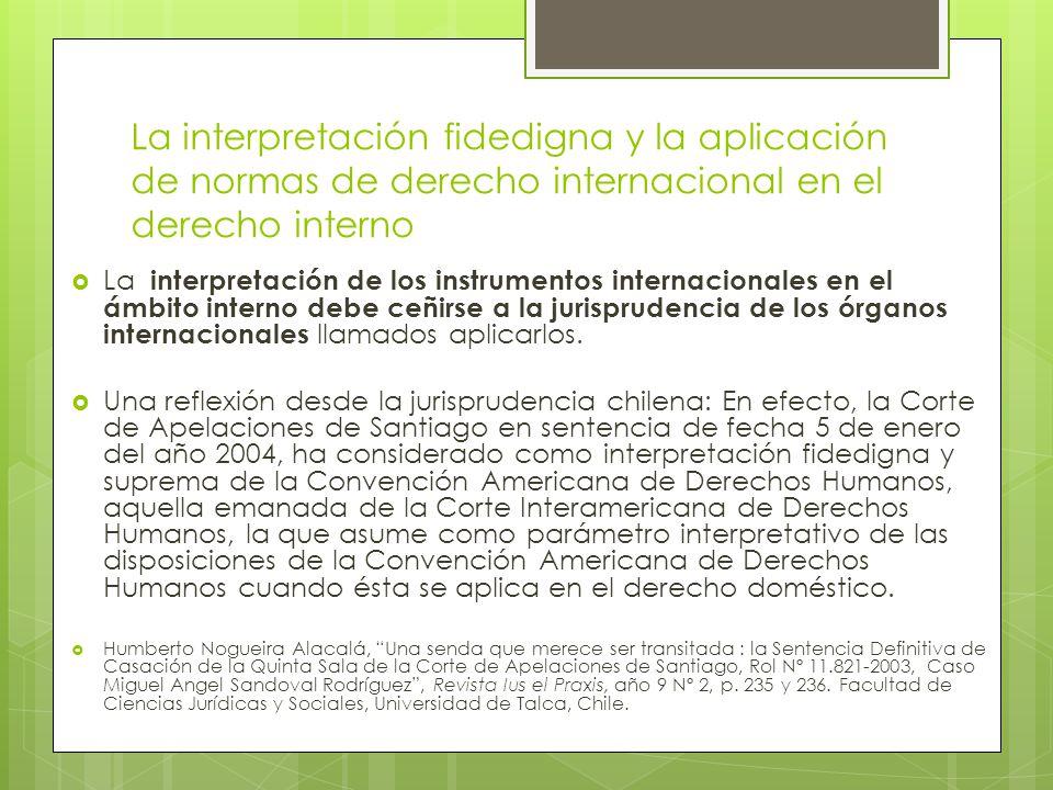 La interpretación fidedigna y la aplicación de normas de derecho internacional en el derecho interno  La interpretación de los instrumentos internacionales en el ámbito interno debe ceñirse a la jurisprudencia de los órganos internacionales llamados aplicarlos.