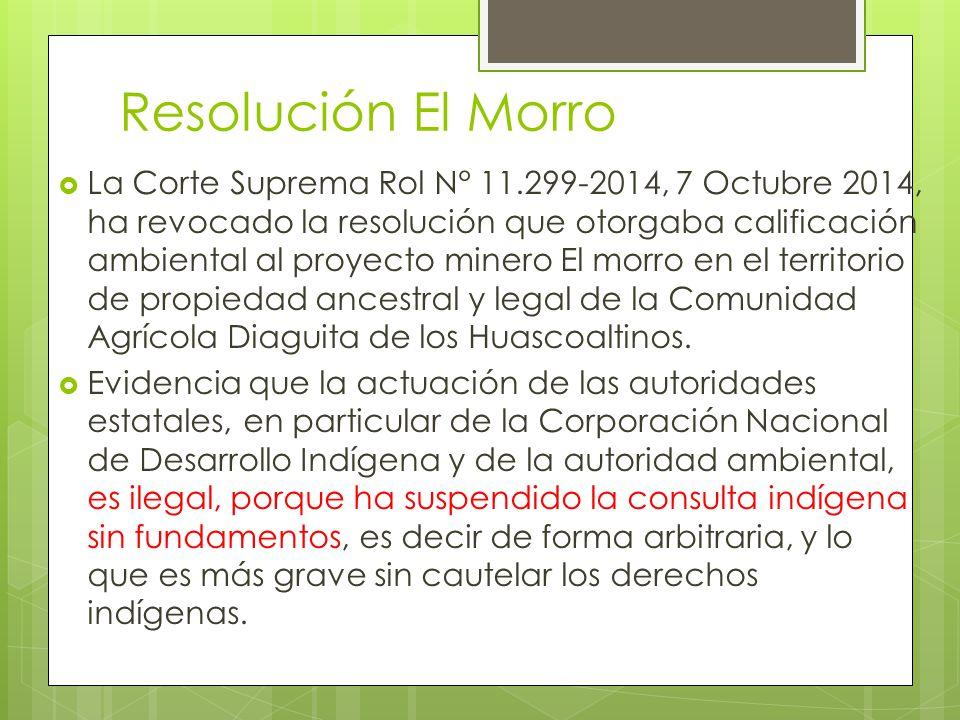 Resolución El Morro  La Corte Suprema Rol N° 11.299-2014, 7 Octubre 2014, ha revocado la resolución que otorgaba calificación ambiental al proyecto minero El morro en el territorio de propiedad ancestral y legal de la Comunidad Agrícola Diaguita de los Huascoaltinos.