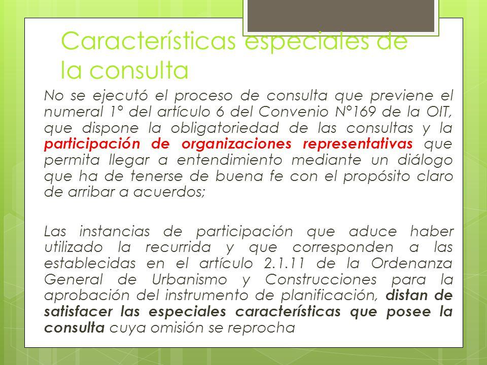Características especiales de la consulta No se ejecutó el proceso de consulta que previene el numeral 1° del artículo 6 del Convenio N°169 de la OIT, que dispone la obligatoriedad de las consultas y la participación de organizaciones representativas que permita llegar a entendimiento mediante un diálogo que ha de tenerse de buena fe con el propósito claro de arribar a acuerdos; Las instancias de participación que aduce haber utilizado la recurrida y que corresponden a las establecidas en el artículo 2.1.11 de la Ordenanza General de Urbanismo y Construcciones para la aprobación del instrumento de planificación, distan de satisfacer las especiales características que posee la consulta cuya omisión se reprocha