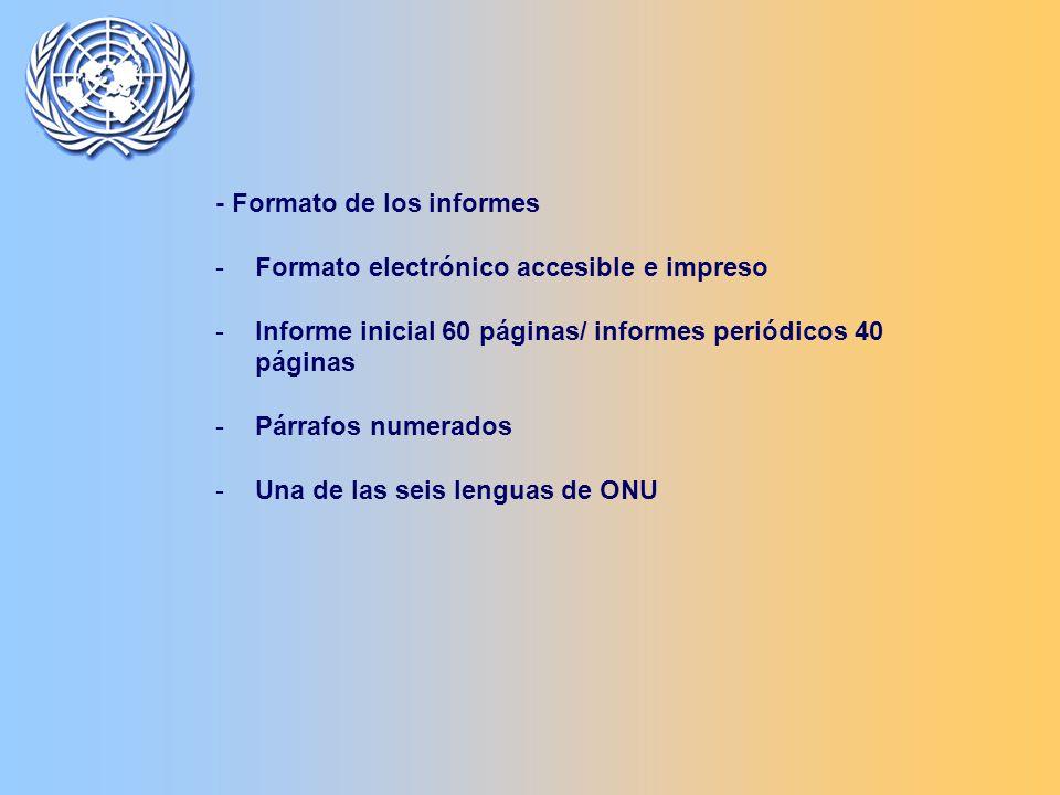 - Formato de los informes -Formato electrónico accesible e impreso -Informe inicial 60 páginas/ informes periódicos 40 páginas -Párrafos numerados -Una de las seis lenguas de ONU