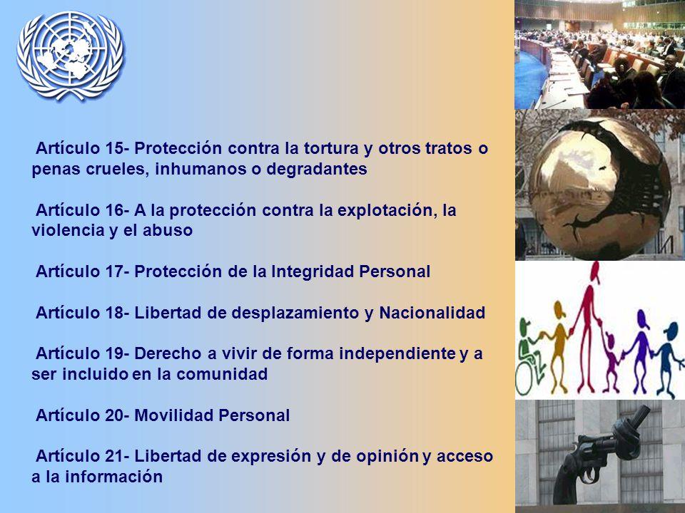 Artículo 15- Protección contra la tortura y otros tratos o penas crueles, inhumanos o degradantes Artículo 16- A la protección contra la explotación, la violencia y el abuso Artículo 17- Protección de la Integridad Personal Artículo 18- Libertad de desplazamiento y Nacionalidad Artículo 19- Derecho a vivir de forma independiente y a ser incluido en la comunidad Artículo 20- Movilidad Personal Artículo 21- Libertad de expresión y de opinión y acceso a la información