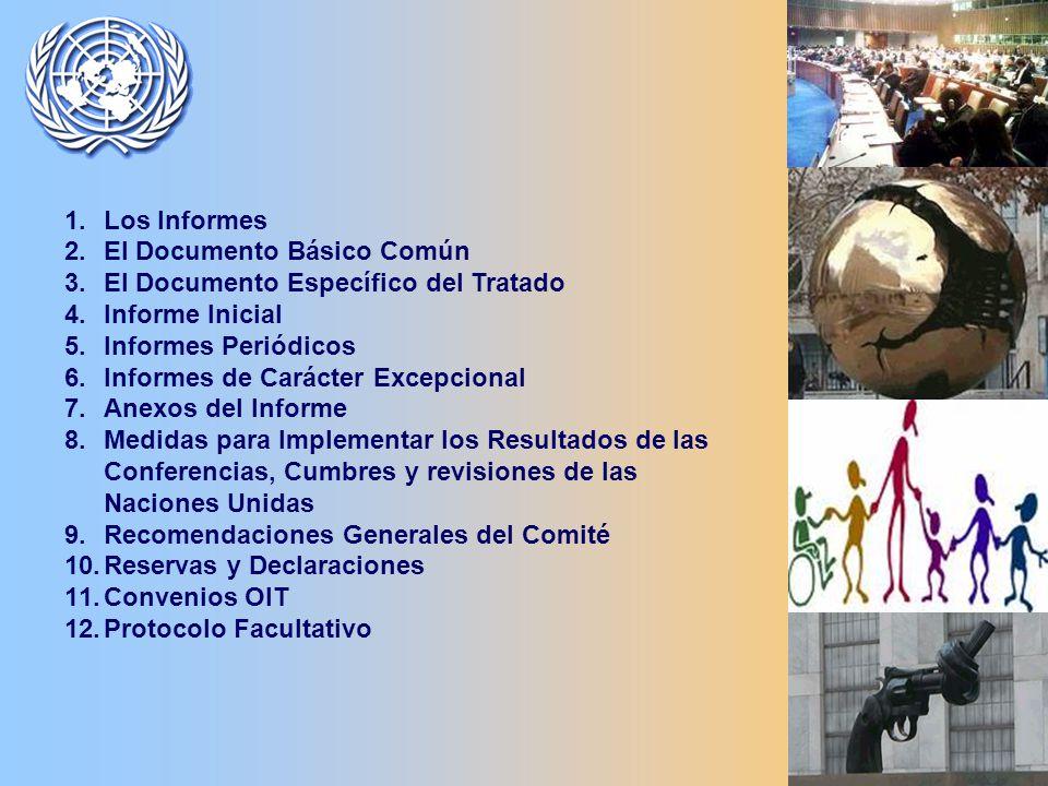 1.Los Informes 2.El Documento Básico Común 3.El Documento Específico del Tratado 4.Informe Inicial 5.Informes Periódicos 6.Informes de Carácter Excepcional 7.Anexos del Informe 8.Medidas para Implementar los Resultados de las Conferencias, Cumbres y revisiones de las Naciones Unidas 9.Recomendaciones Generales del Comité 10.Reservas y Declaraciones 11.Convenios OIT 12.Protocolo Facultativo