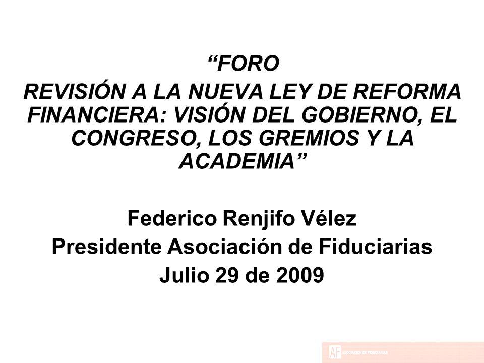 FORO REVISIÓN A LA NUEVA LEY DE REFORMA FINANCIERA: VISIÓN DEL GOBIERNO, EL CONGRESO, LOS GREMIOS Y LA ACADEMIA Federico Renjifo Vélez Presidente Asociación de Fiduciarias Julio 29 de 2009