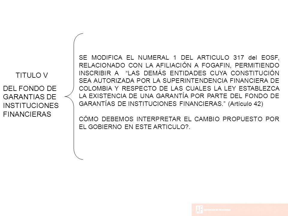 SE MODIFICA EL NUMERAL 1 DEL ARTICULO 317 del EOSF, RELACIONADO CON LA AFILIACIÓN A FOGAFIN, PERMITIENDO INSCRIBIR A LAS DEMÁS ENTIDADES CUYA CONSTITUCIÓN SEA AUTORIZADA POR LA SUPERINTENDENCIA FINANCIERA DE COLOMBIA Y RESPECTO DE LAS CUALES LA LEY ESTABLEZCA LA EXISTENCIA DE UNA GARANTÍA POR PARTE DEL FONDO DE GARANTÍAS DE INSTITUCIONES FINANCIERAS. (Artículo 42) CÓMO DEBEMOS INTERPRETAR EL CAMBIO PROPUESTO POR EL GOBIERNO EN ESTE ARTICULO .
