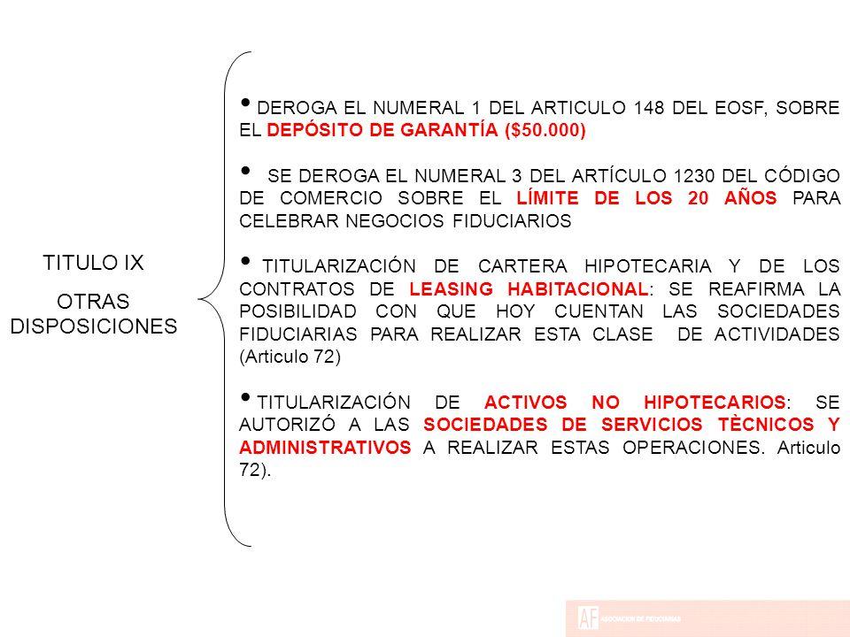 DEROGA EL NUMERAL 1 DEL ARTICULO 148 DEL EOSF, SOBRE EL DEPÓSITO DE GARANTÍA ($50.000) SE DEROGA EL NUMERAL 3 DEL ARTÍCULO 1230 DEL CÓDIGO DE COMERCIO SOBRE EL LÍMITE DE LOS 20 AÑOS PARA CELEBRAR NEGOCIOS FIDUCIARIOS TITULARIZACIÓN DE CARTERA HIPOTECARIA Y DE LOS CONTRATOS DE LEASING HABITACIONAL: SE REAFIRMA LA POSIBILIDAD CON QUE HOY CUENTAN LAS SOCIEDADES FIDUCIARIAS PARA REALIZAR ESTA CLASE DE ACTIVIDADES (Articulo 72) TITULARIZACIÓN DE ACTIVOS NO HIPOTECARIOS: SE AUTORIZÓ A LAS SOCIEDADES DE SERVICIOS TÈCNICOS Y ADMINISTRATIVOS A REALIZAR ESTAS OPERACIONES.