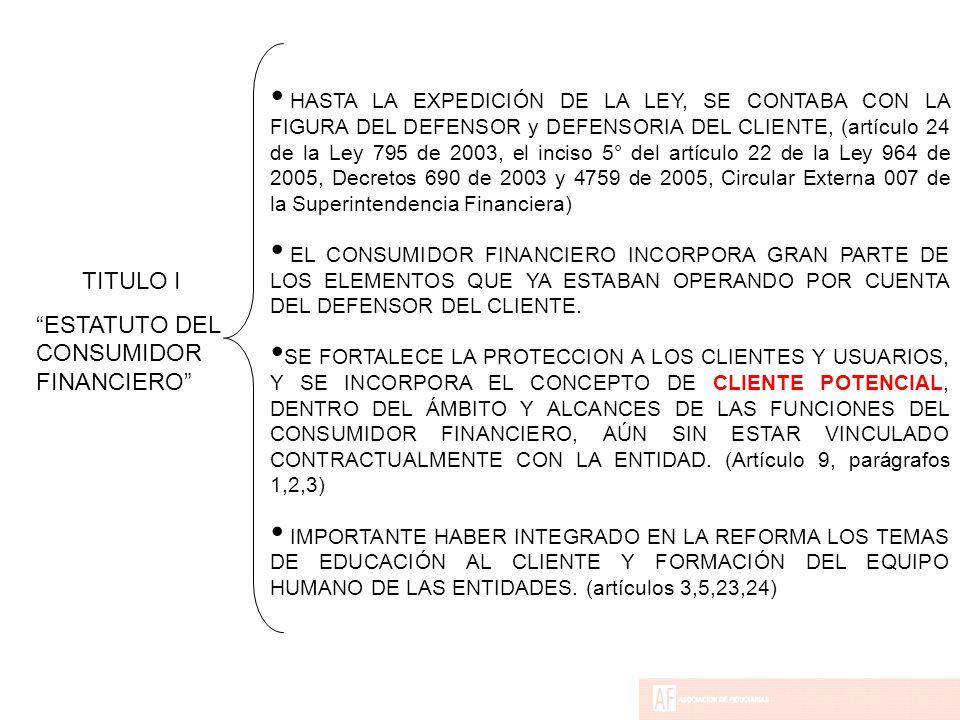 HASTA LA EXPEDICIÓN DE LA LEY, SE CONTABA CON LA FIGURA DEL DEFENSOR y DEFENSORIA DEL CLIENTE, (artículo 24 de la Ley 795 de 2003, el inciso 5° del artículo 22 de la Ley 964 de 2005, Decretos 690 de 2003 y 4759 de 2005, Circular Externa 007 de la Superintendencia Financiera) EL CONSUMIDOR FINANCIERO INCORPORA GRAN PARTE DE LOS ELEMENTOS QUE YA ESTABAN OPERANDO POR CUENTA DEL DEFENSOR DEL CLIENTE.