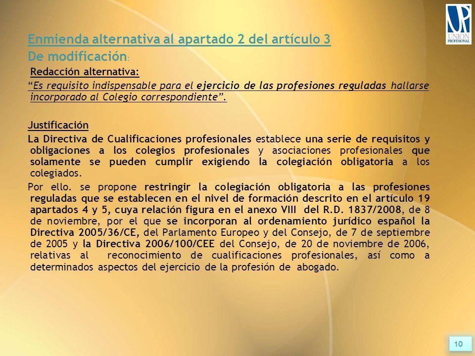 Enmienda alternativa al apartado 2 del artículo 3 De modificación : Redacción alternativa: Es requisito indispensable para el ejercicio de las profesiones reguladas hallarse incorporado al Colegio correspondiente .