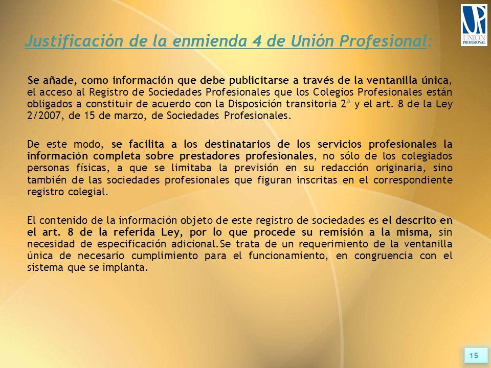 Justificación de la enmienda 4 de Unión Profesional: Se añade, como información que debe publicitarse a través de la ventanilla única, el acceso al Registro de Sociedades Profesionales que los Colegios Profesionales están obligados a constituir de acuerdo con la Disposición transitoria 2ª y el art.