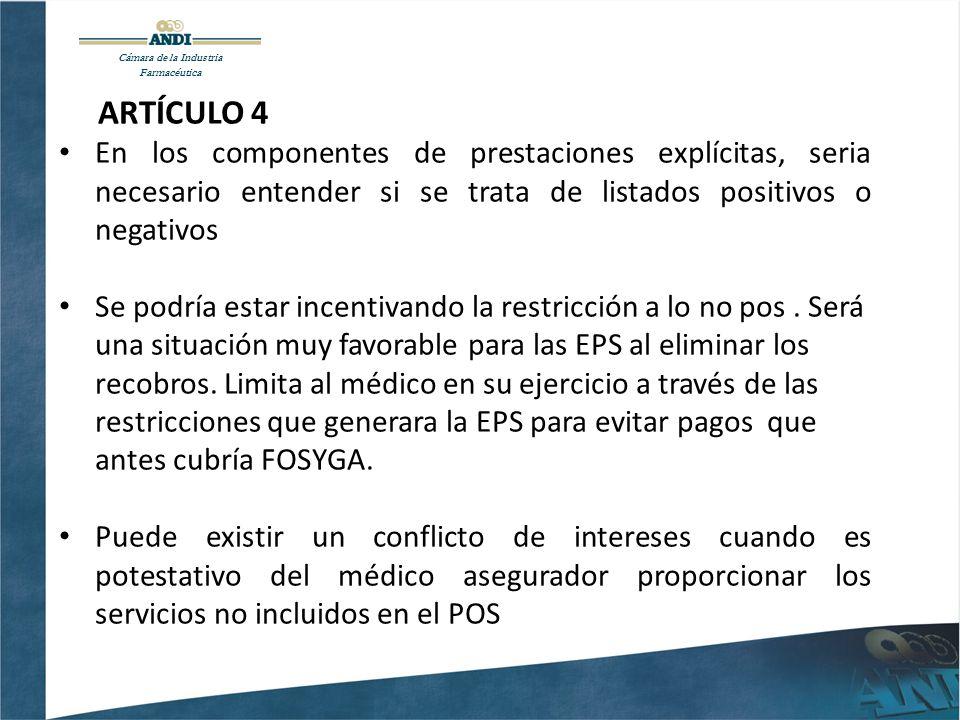 ARTÍCULO 4 En los componentes de prestaciones explícitas, seria necesario entender si se trata de listados positivos o negativos Se podría estar incentivando la restricción a lo no pos.