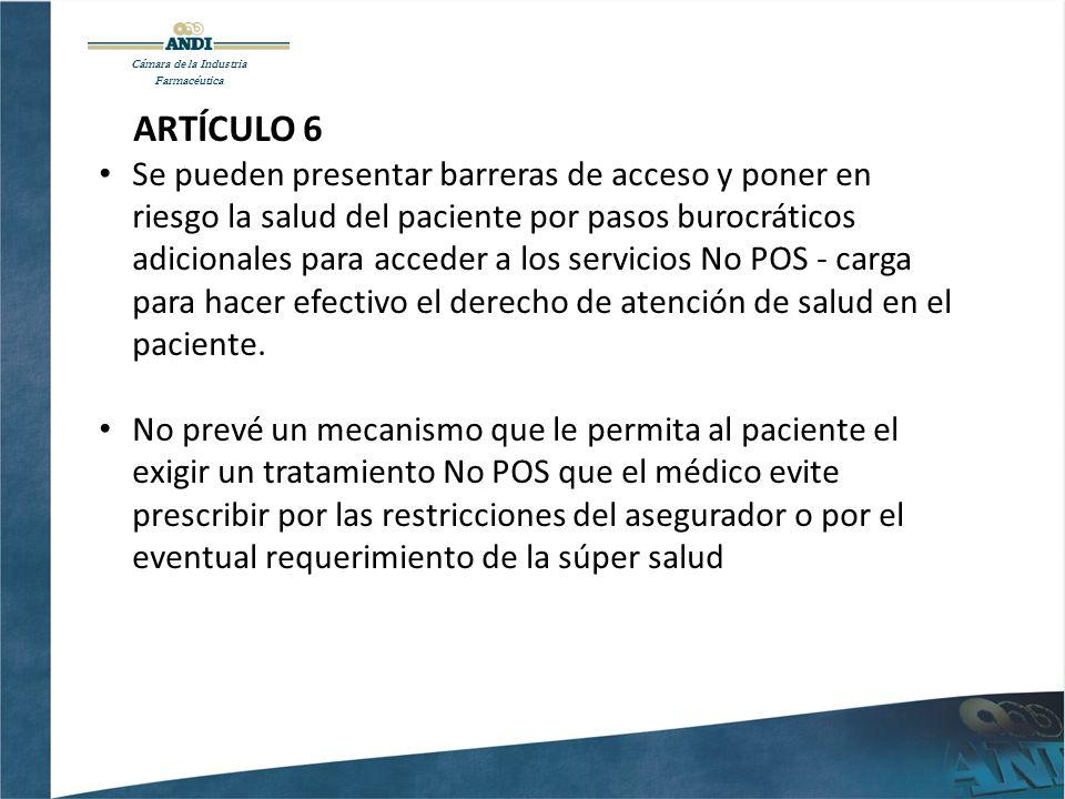 Cámara de la Industria Farmacéutica ARTÍCULO 6 Se pueden presentar barreras de acceso y poner en riesgo la salud del paciente por pasos burocráticos adicionales para acceder a los servicios No POS - carga para hacer efectivo el derecho de atención de salud en el paciente.