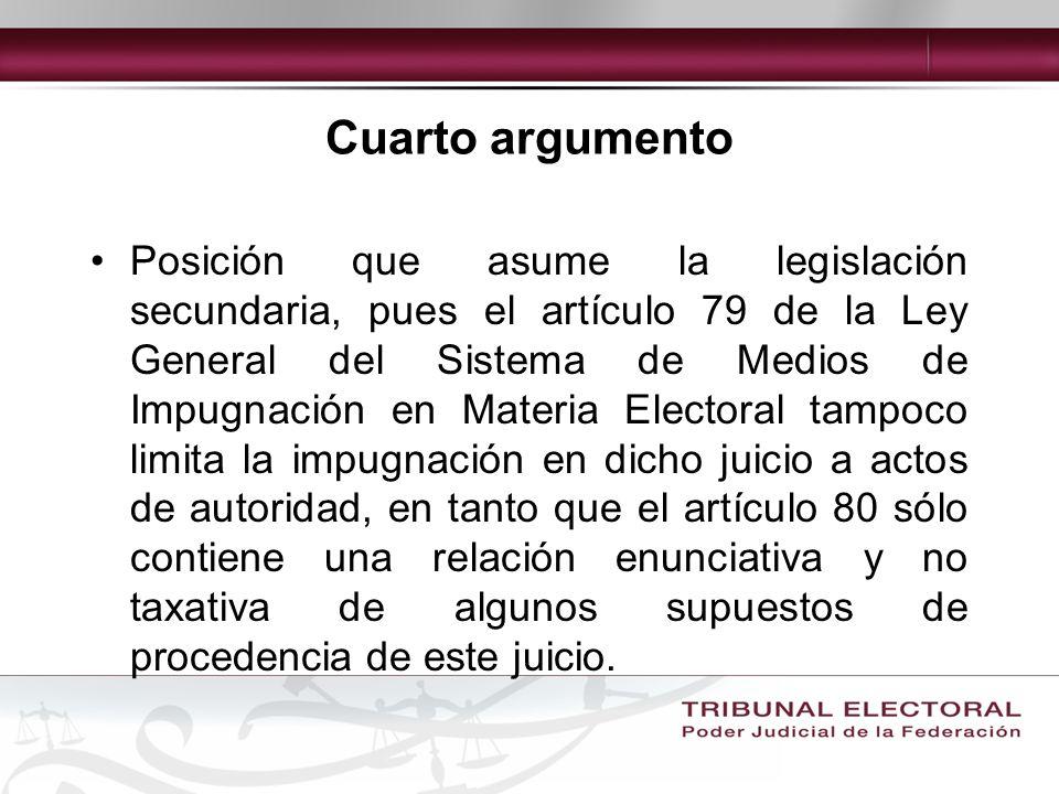 Cuarto argumento Posición que asume la legislación secundaria, pues el artículo 79 de la Ley General del Sistema de Medios de Impugnación en Materia Electoral tampoco limita la impugnación en dicho juicio a actos de autoridad, en tanto que el artículo 80 sólo contiene una relación enunciativa y no taxativa de algunos supuestos de procedencia de este juicio.