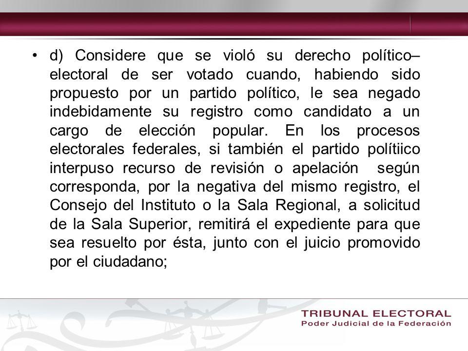 d) Considere que se violó su derecho político– electoral de ser votado cuando, habiendo sido propuesto por un partido político, le sea negado indebidamente su registro como candidato a un cargo de elección popular.