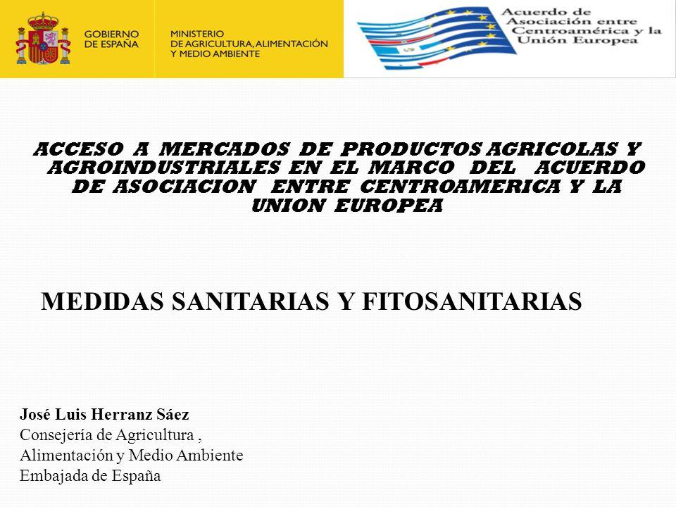 ACCESO A MERCADOS DE PRODUCTOS AGRICOLAS Y AGROINDUSTRIALES EN EL MARCO DEL ACUERDO DE ASOCIACION ENTRE CENTROAMERICA Y LA UNION EUROPEA MEDIDAS SANITARIAS Y FITOSANITARIAS José Luis Herranz Sáez Consejería de Agricultura, Alimentación y Medio Ambiente Embajada de España