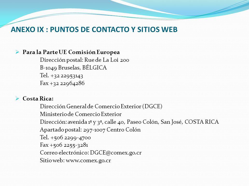 ANEXO IX : PUNTOS DE CONTACTO Y SITIOS WEB  Para la Parte UE Comisión Europea Dirección postal: Rue de La Loi 200 B-1049 Bruselas, BÉLGICA Tel.