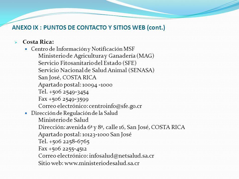 ANEXO IX : PUNTOS DE CONTACTO Y SITIOS WEB (cont.)  Costa Rica: Centro de Información y Notificación MSF Ministerio de Agricultura y Ganadería (MAG) Servicio Fitosanitario del Estado (SFE) Servicio Nacional de Salud Animal (SENASA) San José, COSTA RICA Apartado postal: 10094 -1000 Tel.