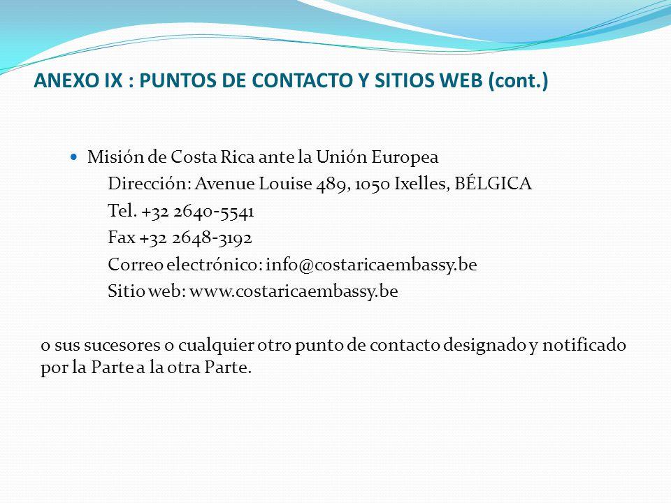 ANEXO IX : PUNTOS DE CONTACTO Y SITIOS WEB (cont.) Misión de Costa Rica ante la Unión Europea Dirección: Avenue Louise 489, 1050 Ixelles, BÉLGICA Tel.